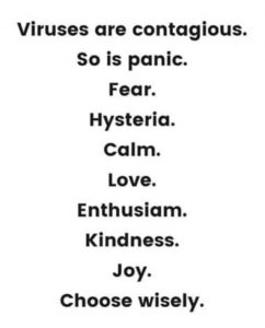 Machine generated alternative text: Viruses are contagious.  So is panic.  Fear.  Hysteria.  Calm.  Love.  Enthusiam.  Kindness.  Joy.  Choose wisely.