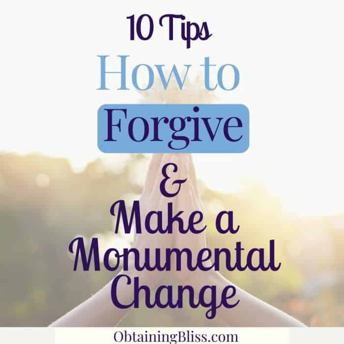 10 Tips on How to Forgive and Make a Monumental Change
